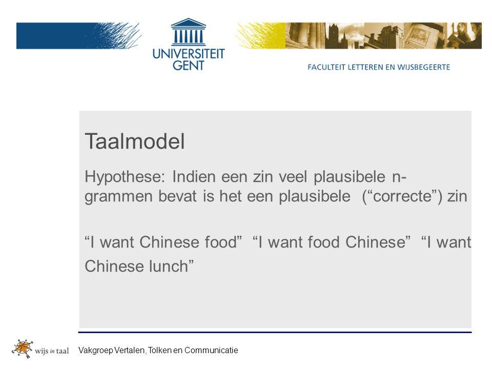 Taalmodel Hypothese: Indien een zin veel plausibele n- grammen bevat is het een plausibele ( correcte ) zin I want Chinese food I want food Chinese I want Chinese lunch Vakgroep Vertalen, Tolken en Communicatie