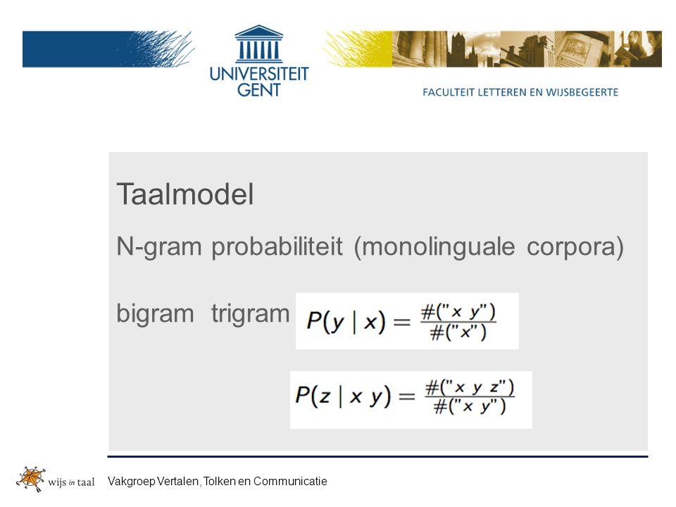 Taalmodel N-gram probabiliteit (monolinguale corpora) bigram trigram Vakgroep Vertalen, Tolken en Communicatie