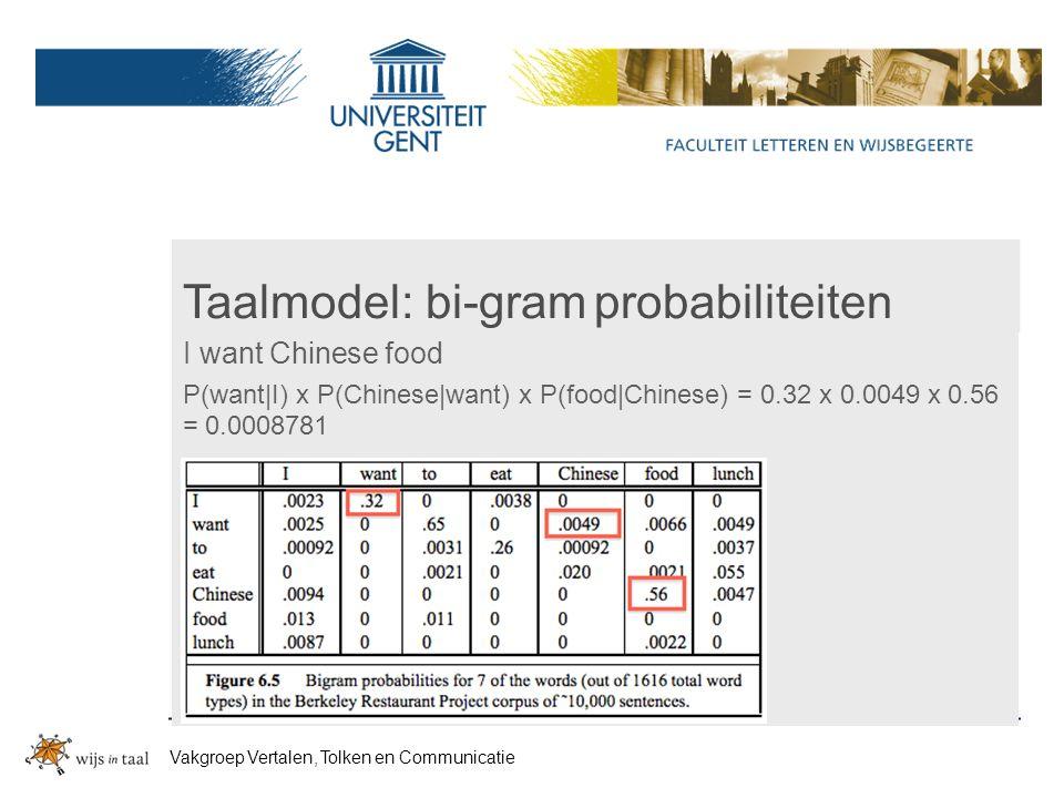 Taalmodel: bi-gram probabiliteiten I want Chinese food P(want|I) x P(Chinese|want) x P(food|Chinese) = 0.32 x 0.0049 x 0.56 = 0.0008781 Vakgroep Vertalen, Tolken en Communicatie