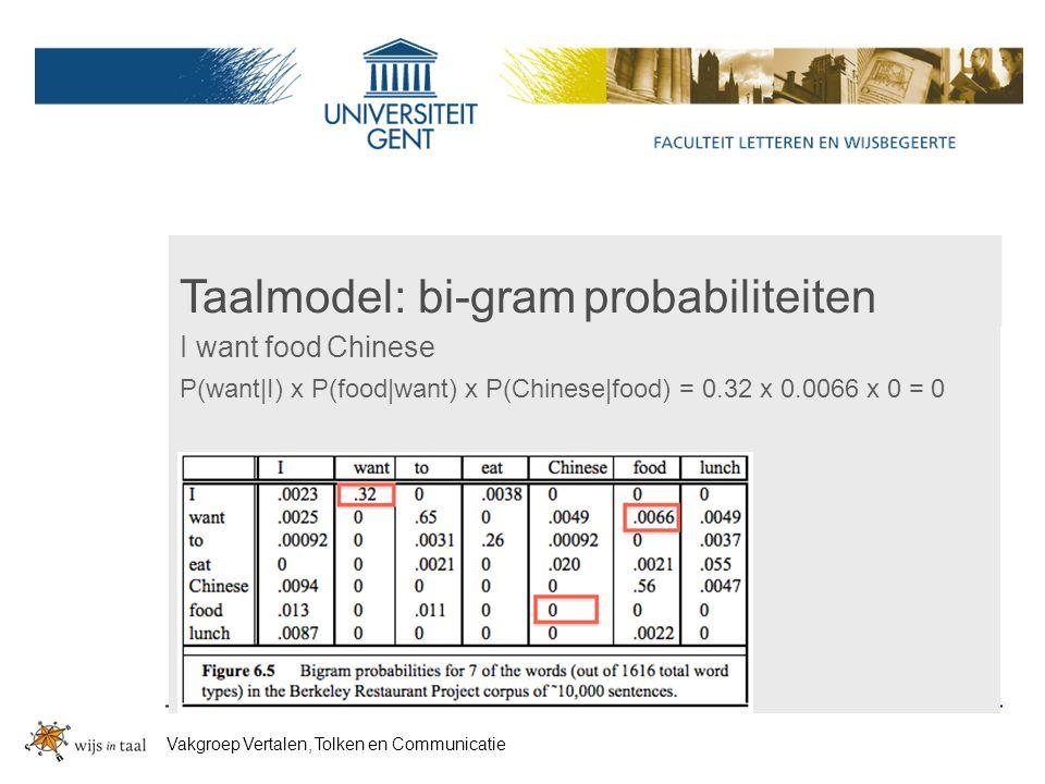 Taalmodel: bi-gram probabiliteiten I want food Chinese P(want|I) x P(food|want) x P(Chinese|food) = 0.32 x 0.0066 x 0 = 0 Vakgroep Vertalen, Tolken en Communicatie