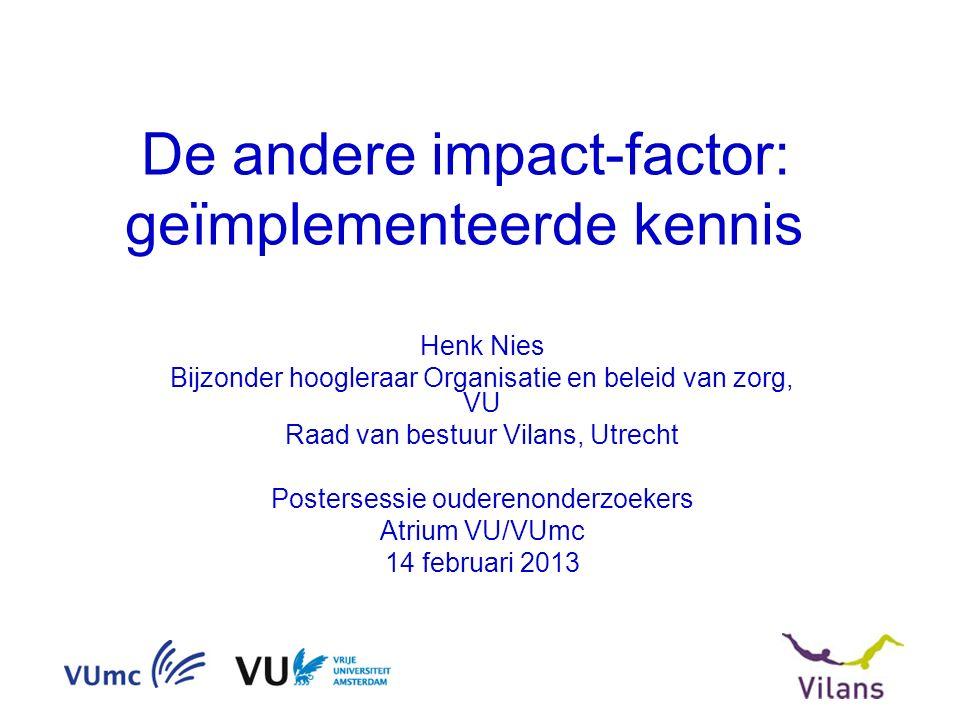 De andere impact-factor: geïmplementeerde kennis Henk Nies Bijzonder hoogleraar Organisatie en beleid van zorg, VU Raad van bestuur Vilans, Utrecht Postersessie ouderenonderzoekers Atrium VU/VUmc 14 februari 2013