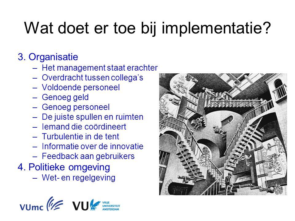 Wat doet er toe bij implementatie? 3. Organisatie –Het management staat erachter –Overdracht tussen collega's –Voldoende personeel –Genoeg geld –Genoe