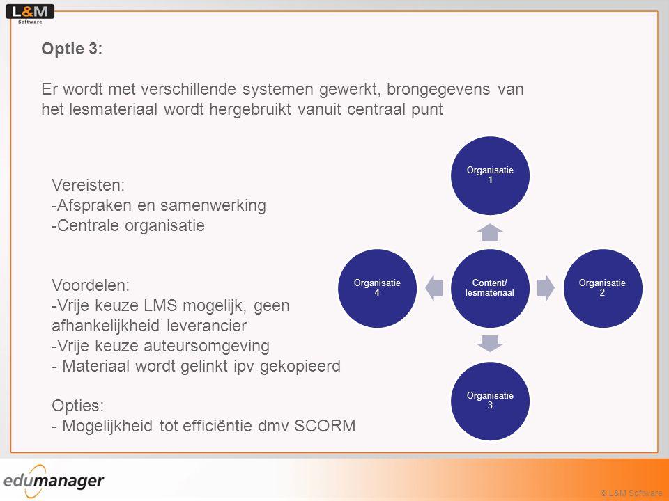 © L&M Software Optie 3: Er wordt met verschillende systemen gewerkt, brongegevens van het lesmateriaal wordt hergebruikt vanuit centraal punt Vereisten: -Afspraken en samenwerking -Centrale organisatie Voordelen: -Vrije keuze LMS mogelijk, geen afhankelijkheid leverancier -Vrije keuze auteursomgeving - Materiaal wordt gelinkt ipv gekopieerd Opties: - Mogelijkheid tot efficiëntie dmv SCORM LCMS Organisatie 1 Organisatie 2 Organisatie 3 Organisatie 4