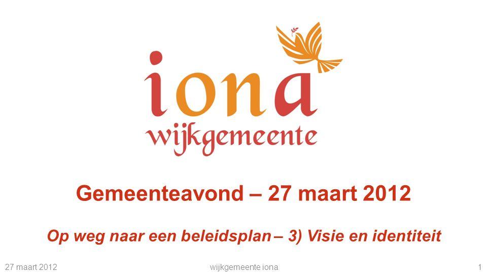 27 maart 2012wijkgemeente iona 1 Gemeenteavond – 27 maart 2012 Op weg naar een beleidsplan – 3) Visie en identiteit