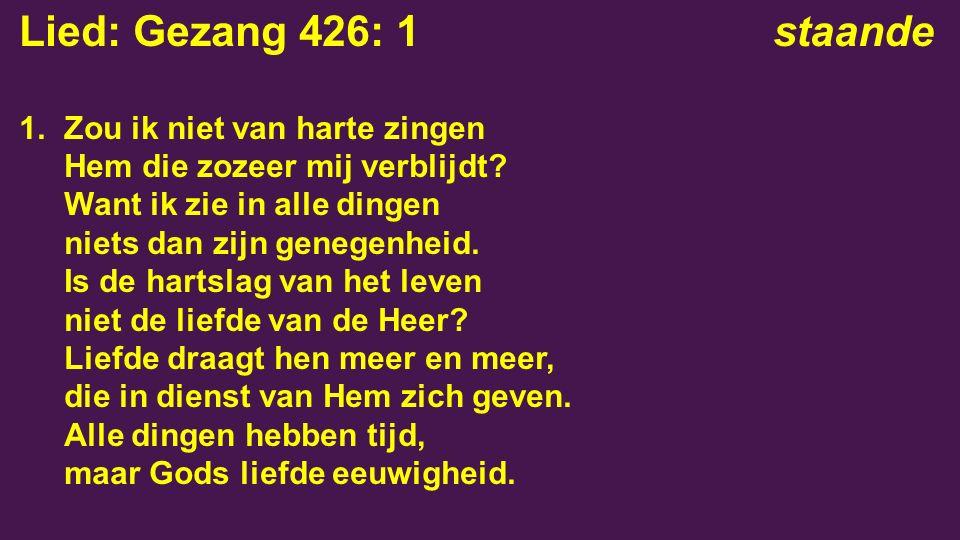 Lied: Gezang 426: 1staande 1. Zou ik niet van harte zingen Hem die zozeer mij verblijdt.