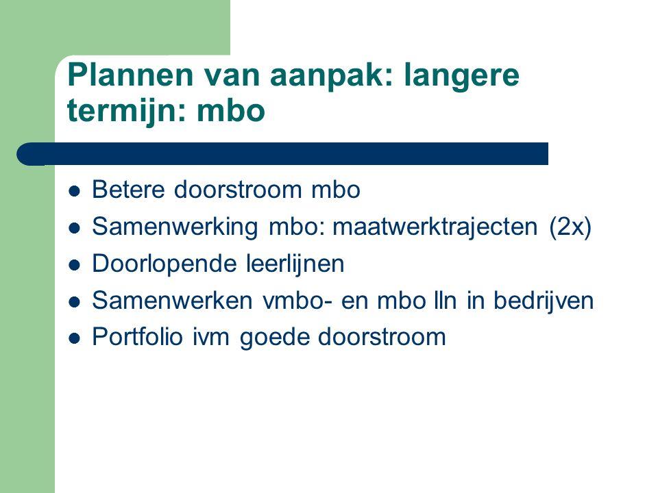 Plannen van aanpak: langere termijn: mbo Betere doorstroom mbo Samenwerking mbo: maatwerktrajecten (2x) Doorlopende leerlijnen Samenwerken vmbo- en mb