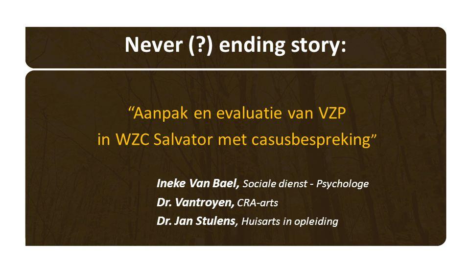 Never ( ) ending story: Aanpak en evaluatie van VZP in WZC Salvator met casusbespreking Ineke Van Bael, Sociale dienst - Psychologe Dr.