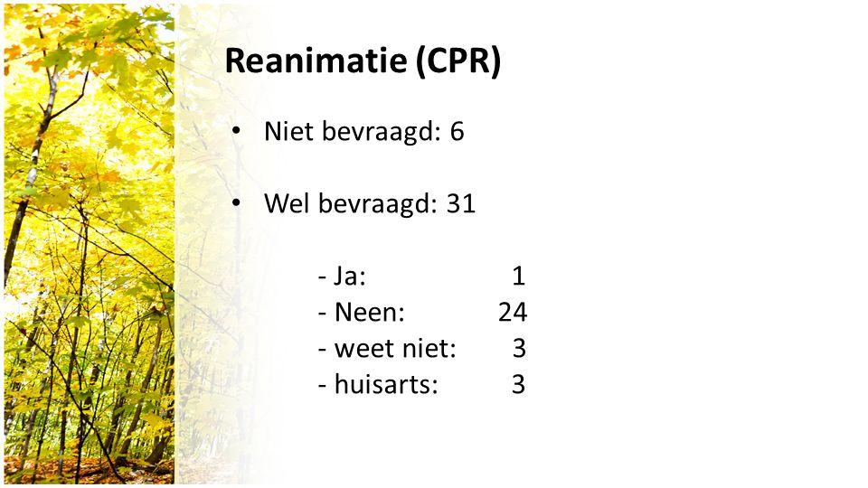 Reanimatie (CPR) Niet bevraagd: 6 Wel bevraagd: 31 - Ja: 1 - Neen: 24 - weet niet: 3 - huisarts: 3