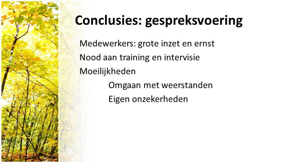 Conclusies: gespreksvoering Medewerkers: grote inzet en ernst Nood aan training en intervisie Moeilijkheden Omgaan met weerstanden Eigen onzekerheden