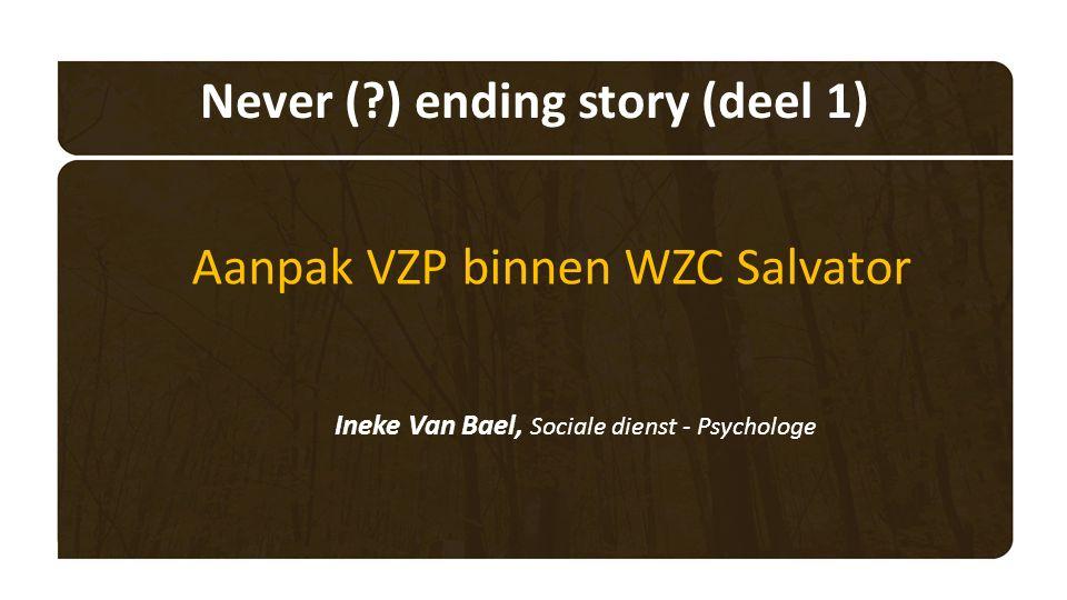 Never ( ) ending story (deel 1) Aanpak VZP binnen WZC Salvator Ineke Van Bael, Sociale dienst - Psychologe