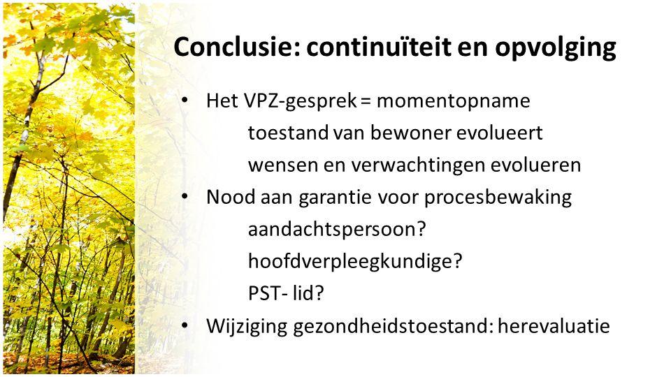 Conclusie: continuïteit en opvolging Het VPZ-gesprek = momentopname toestand van bewoner evolueert wensen en verwachtingen evolueren Nood aan garantie voor procesbewaking aandachtspersoon.