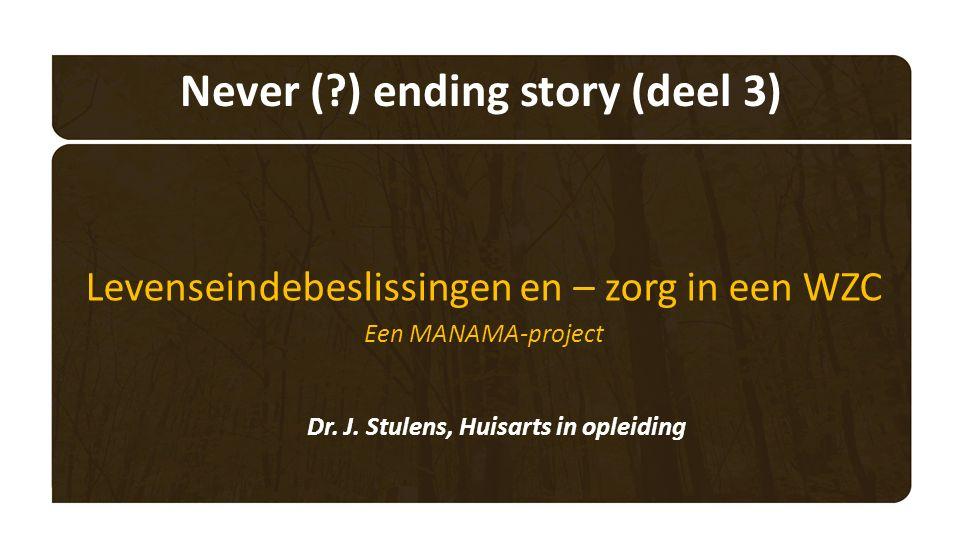 Never ( ) ending story (deel 3) Levenseindebeslissingen en – zorg in een WZC Een MANAMA-project Dr.