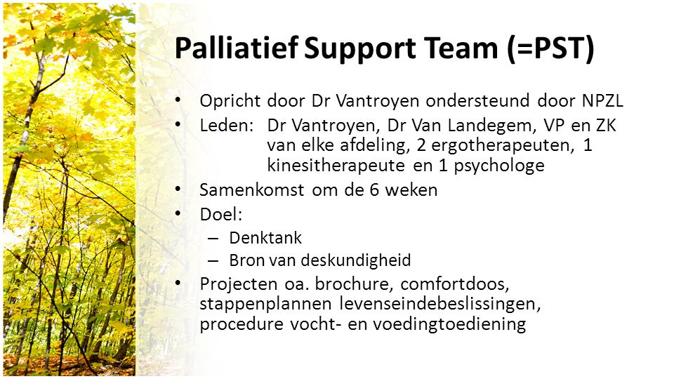 Palliatief Support Team (=PST) Opricht door Dr Vantroyen ondersteund door NPZL Leden: Dr Vantroyen, Dr Van Landegem, VP en ZK van elke afdeling, 2 ergotherapeuten, 1 kinesitherapeute en 1 psychologe Samenkomst om de 6 weken Doel: – Denktank – Bron van deskundigheid Projecten oa.