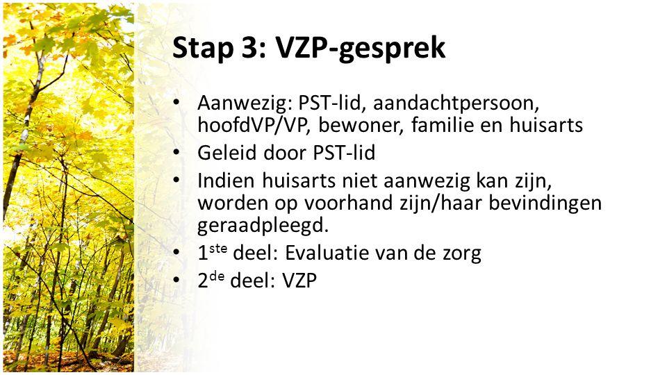 Stap 3: VZP-gesprek Aanwezig: PST-lid, aandachtpersoon, hoofdVP/VP, bewoner, familie en huisarts Geleid door PST-lid Indien huisarts niet aanwezig kan zijn, worden op voorhand zijn/haar bevindingen geraadpleegd.