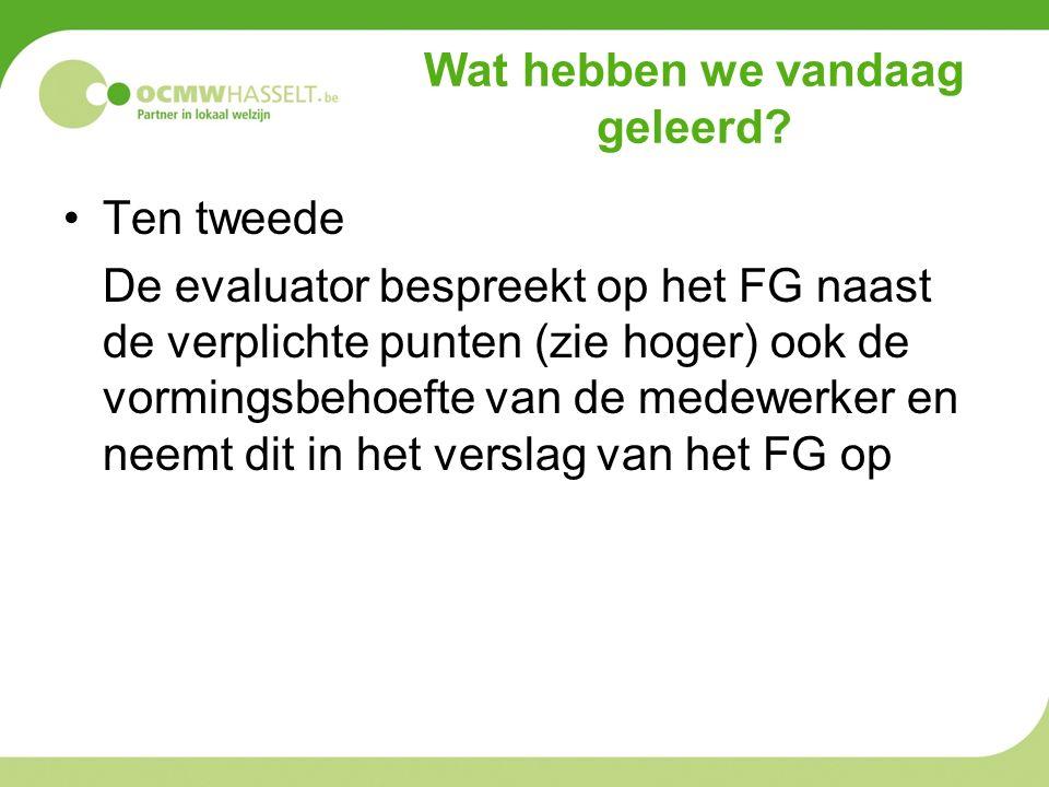 Wat hebben we vandaag geleerd? Ten tweede De evaluator bespreekt op het FG naast de verplichte punten (zie hoger) ook de vormingsbehoefte van de medew