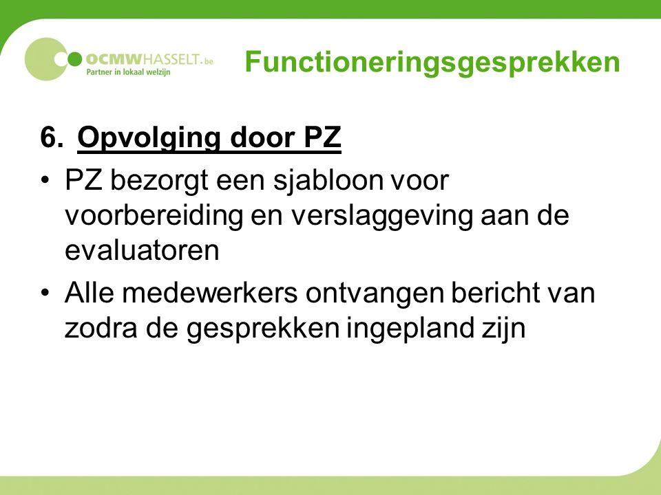Functioneringsgesprekken 6.Opvolging door PZ PZ bezorgt een sjabloon voor voorbereiding en verslaggeving aan de evaluatoren Alle medewerkers ontvangen