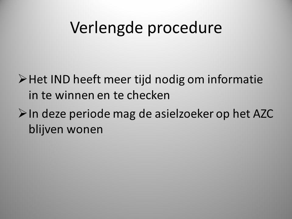 Verlengde procedure  Het IND heeft meer tijd nodig om informatie in te winnen en te checken  In deze periode mag de asielzoeker op het AZC blijven w
