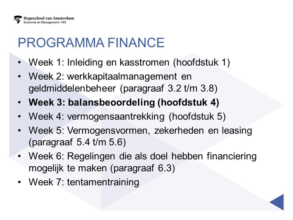 PROGRAMMA FINANCE Week 1: Inleiding en kasstromen (hoofdstuk 1) Week 2: werkkapitaalmanagement en geldmiddelenbeheer (paragraaf 3.2 t/m 3.8) Week 3: balansbeoordeling (hoofdstuk 4) Week 4: vermogensaantrekking (hoofdstuk 5) Week 5: Vermogensvormen, zekerheden en leasing (paragraaf 5.4 t/m 5.6) Week 6: Regelingen die als doel hebben financiering mogelijk te maken (paragraaf 6.3) Week 7: tentamentraining