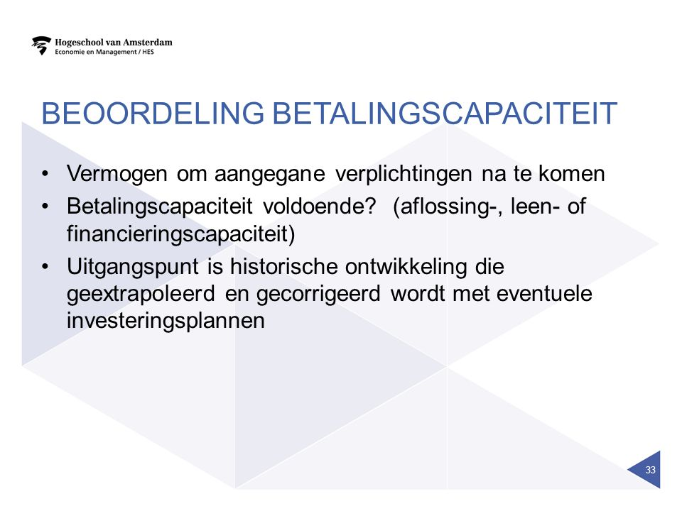 BEOORDELING BETALINGSCAPACITEIT Vermogen om aangegane verplichtingen na te komen Betalingscapaciteit voldoende? (aflossing-, leen- of financieringscap