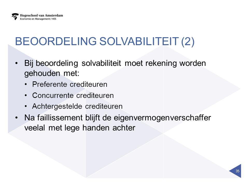 BEOORDELING SOLVABILITEIT (2) Bij beoordeling solvabiliteit moet rekening worden gehouden met: Preferente crediteuren Concurrente crediteuren Achtergestelde crediteuren Na faillissement blijft de eigenvermogenverschaffer veelal met lege handen achter 35