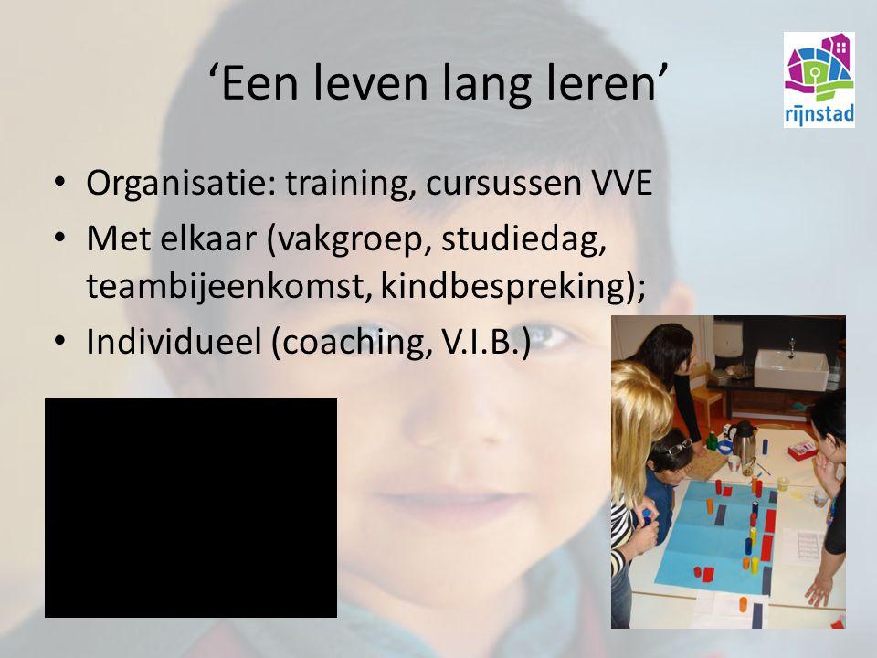 'Een leven lang leren' Organisatie: training, cursussen VVE Met elkaar (vakgroep, studiedag, teambijeenkomst, kindbespreking); Individueel (coaching, V.I.B.)