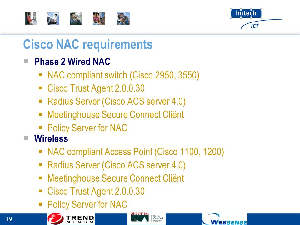 19 Cisco NAC requirements ■ Phase 2 Wired NAC  NAC compliant switch (Cisco 2950, 3550)  Cisco Trust Agent 2.0.0.30  Radius Server (Cisco ACS server 4.0)  Meetinghouse Secure Connect Cliënt  Policy Server for NAC ■ Wireless  NAC compliant Access Point (Cisco 1100, 1200)  Radius Server (Cisco ACS server 4.0)  Meetinghouse Secure Connect Cliënt  Cisco Trust Agent 2.0.0.30  Policy Server for NAC