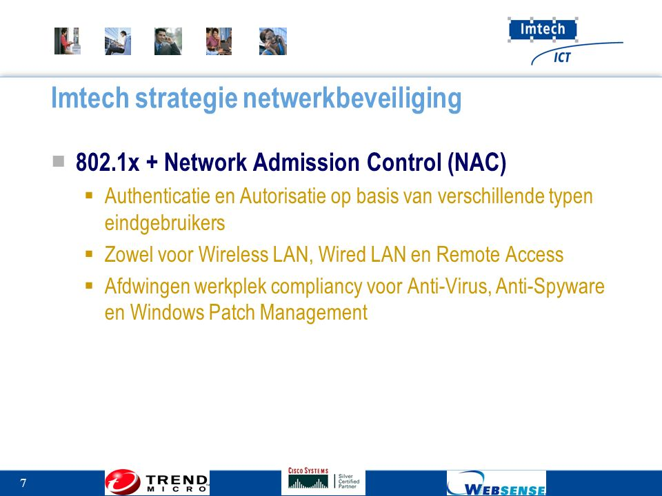 7 Imtech strategie netwerkbeveiliging ■ 802.1x + Network Admission Control (NAC)  Authenticatie en Autorisatie op basis van verschillende typen eindgebruikers  Zowel voor Wireless LAN, Wired LAN en Remote Access  Afdwingen werkplek compliancy voor Anti-Virus, Anti-Spyware en Windows Patch Management