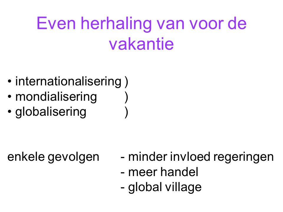 Even herhaling van voor de vakantie internationalisering ) mondialisering ) globalisering ) enkele gevolgen- minder invloed regeringen - meer handel - global village