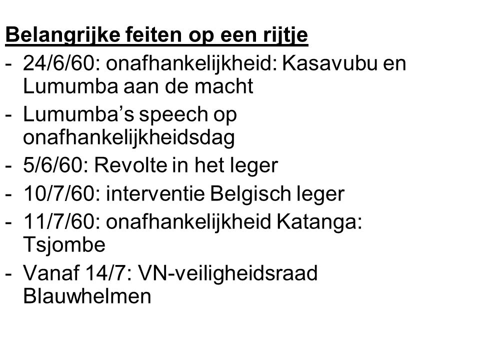 Belangrijke feiten op een rijtje -24/6/60: onafhankelijkheid: Kasavubu en Lumumba aan de macht -Lumumba's speech op onafhankelijkheidsdag -5/6/60: Revolte in het leger -10/7/60: interventie Belgisch leger -11/7/60: onafhankelijkheid Katanga: Tsjombe -Vanaf 14/7: VN-veiligheidsraad Blauwhelmen