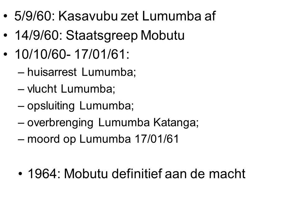 5/9/60: Kasavubu zet Lumumba af 14/9/60: Staatsgreep Mobutu 10/10/60- 17/01/61: –huisarrest Lumumba; –vlucht Lumumba; –opsluiting Lumumba; –overbrenging Lumumba Katanga; –moord op Lumumba 17/01/61 1964: Mobutu definitief aan de macht