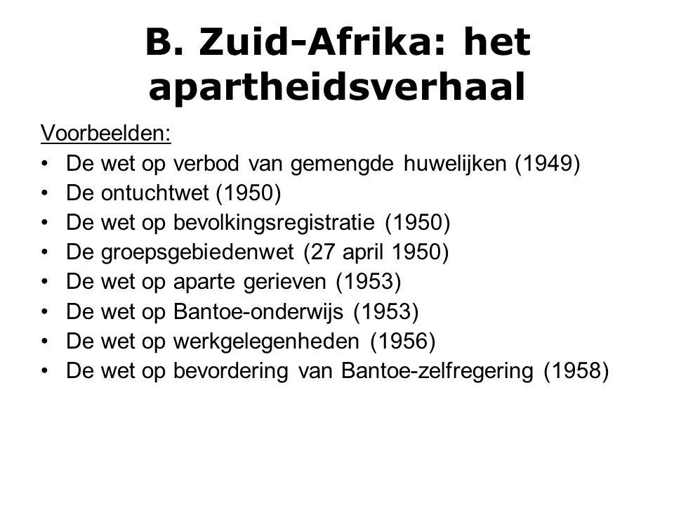 B. Zuid-Afrika: het apartheidsverhaal Voorbeelden: De wet op verbod van gemengde huwelijken (1949) De ontuchtwet (1950) De wet op bevolkingsregistrati