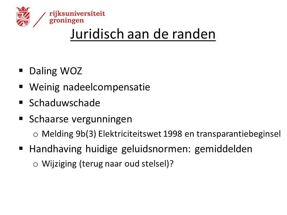 Juridisch aan de randen  Daling WOZ  Weinig nadeelcompensatie  Schaduwschade  Schaarse vergunningen o Melding 9b(3) Elektriciteitswet 1998 en transparantiebeginsel  Handhaving huidige geluidsnormen: gemiddelden o Wijziging (terug naar oud stelsel).