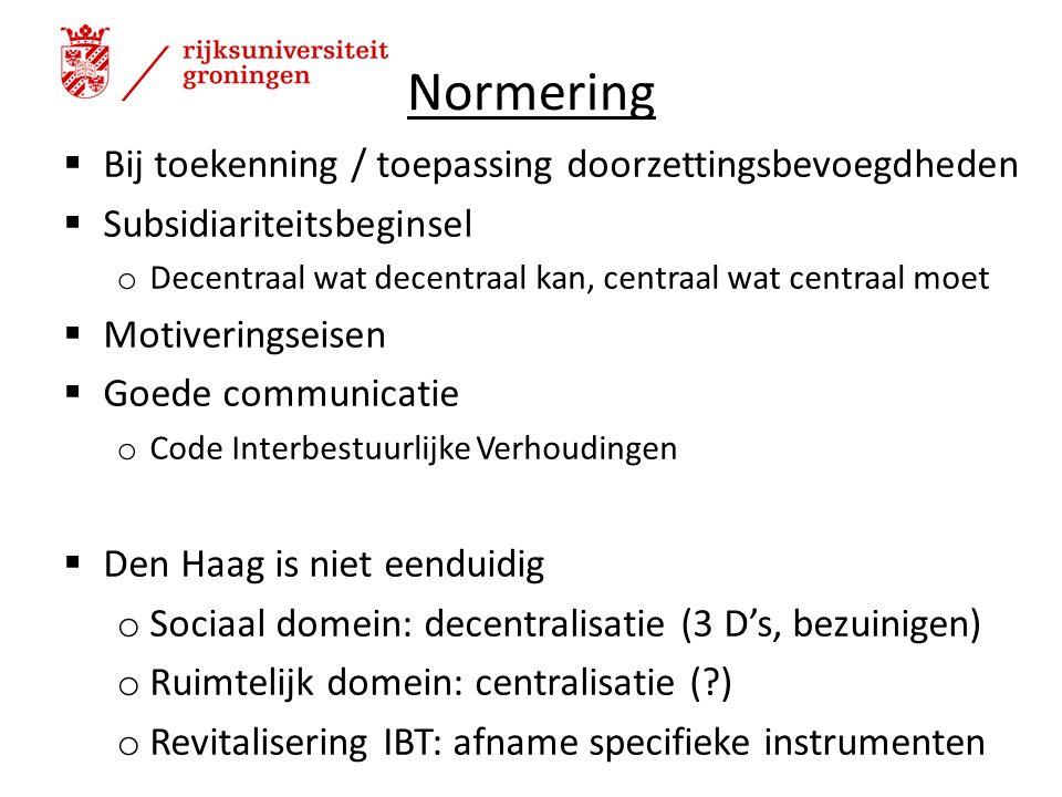 Normering  Bij toekenning / toepassing doorzettingsbevoegdheden  Subsidiariteitsbeginsel o Decentraal wat decentraal kan, centraal wat centraal moet  Motiveringseisen  Goede communicatie o Code Interbestuurlijke Verhoudingen  Den Haag is niet eenduidig o Sociaal domein: decentralisatie (3 D's, bezuinigen) o Ruimtelijk domein: centralisatie ( ) o Revitalisering IBT: afname specifieke instrumenten 9