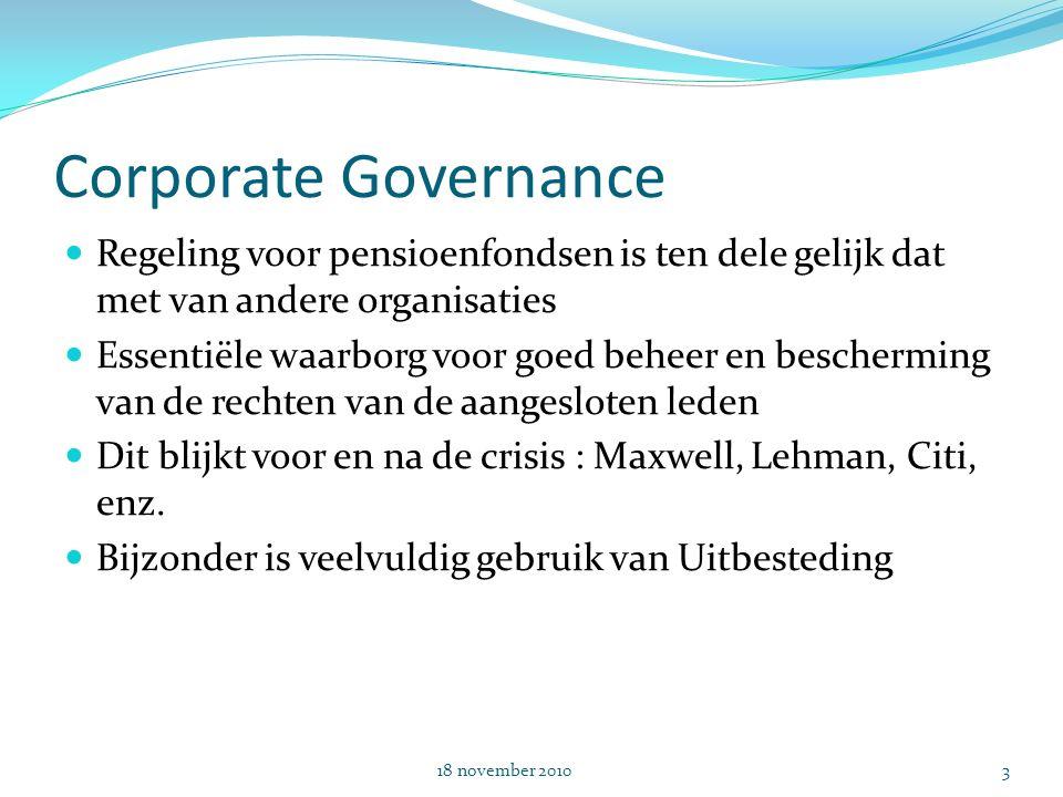 Corporate Governance Regeling voor pensioenfondsen is ten dele gelijk dat met van andere organisaties Essentiële waarborg voor goed beheer en bescherming van de rechten van de aangesloten leden Dit blijkt voor en na de crisis : Maxwell, Lehman, Citi, enz.