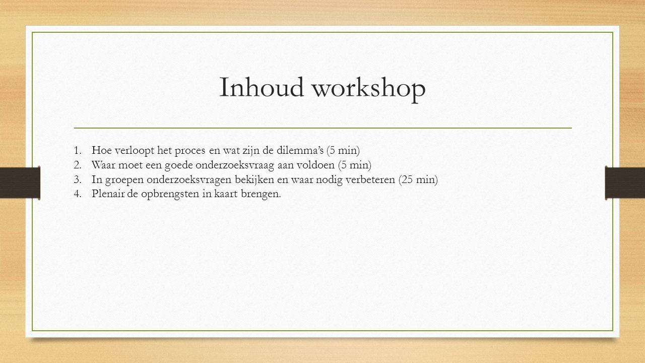 Inhoud workshop 1.Hoe verloopt het proces en wat zijn de dilemma's (5 min) 2.Waar moet een goede onderzoeksvraag aan voldoen (5 min) 3.In groepen onderzoeksvragen bekijken en waar nodig verbeteren (25 min) 4.Plenair de opbrengsten in kaart brengen.