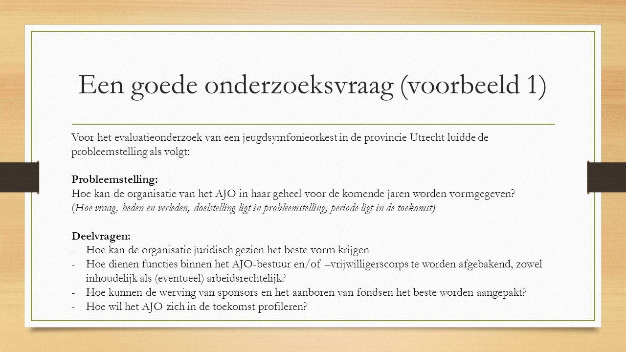 Een goede onderzoeksvraag (voorbeeld 1) Voor het evaluatieonderzoek van een jeugdsymfonieorkest in de provincie Utrecht luidde de probleemstelling als volgt: Probleemstelling: Hoe kan de organisatie van het AJO in haar geheel voor de komende jaren worden vormgegeven.