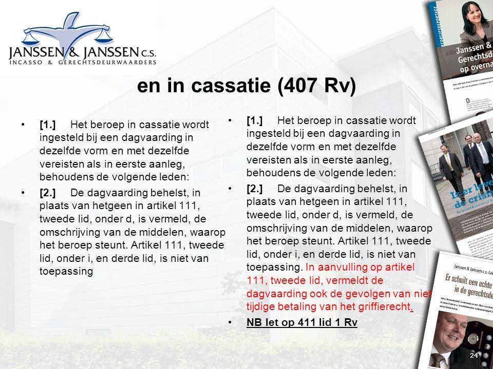 24 en in cassatie (407 Rv) [1.]Het beroep in cassatie wordt ingesteld bij een dagvaarding in dezelfde vorm en met dezelfde vereisten als in eerste aanleg, behoudens de volgende leden: [2.]De dagvaarding behelst, in plaats van hetgeen in artikel 111, tweede lid, onder d, is vermeld, de omschrijving van de middelen, waarop het beroep steunt.