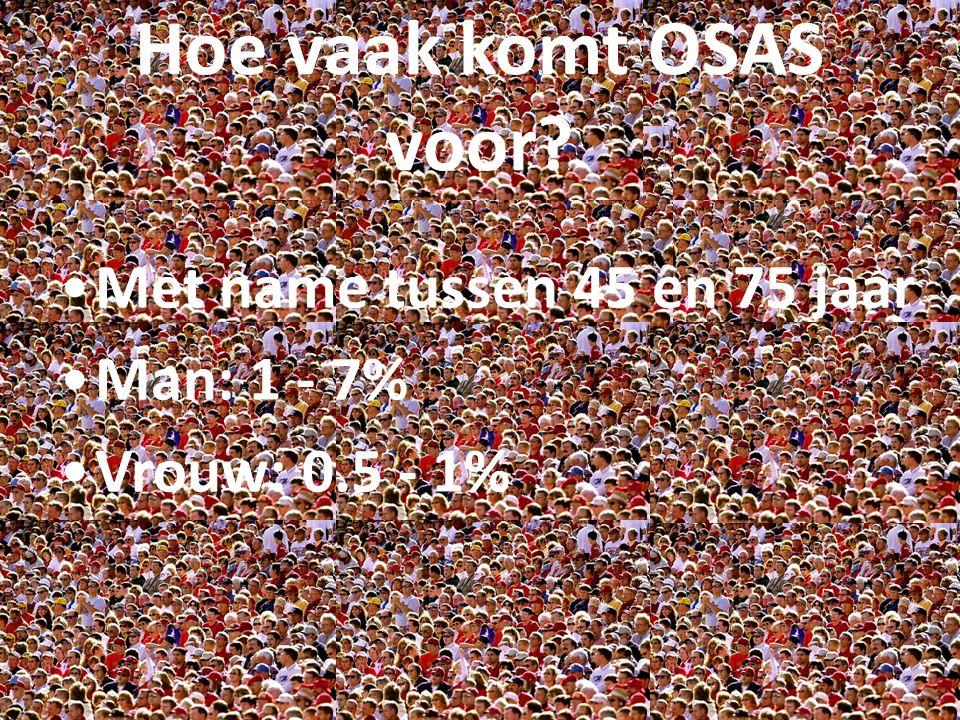 Met name tussen 45 en 75 jaar Man: 1 - 7% Vrouw: 0.5 - 1% Hoe vaak komt OSAS voor?