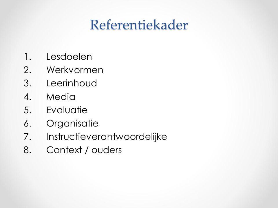 Referentiekader 1.Lesdoelen 2.Werkvormen 3.Leerinhoud 4.Media 5.Evaluatie 6.Organisatie 7.Instructieverantwoordelijke 8.Context / ouders