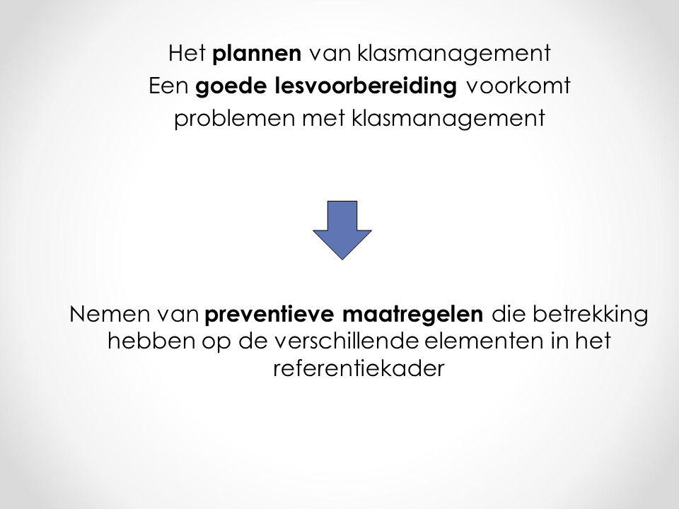 Het plannen van klasmanagement Een goede lesvoorbereiding voorkomt problemen met klasmanagement Nemen van preventieve maatregelen die betrekking hebben op de verschillende elementen in het referentiekader