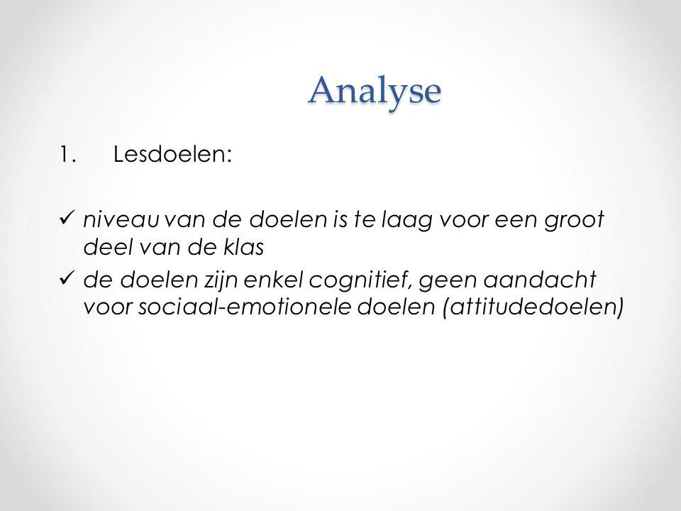 Analyse 1.Lesdoelen: niveau van de doelen is te laag voor een groot deel van de klas de doelen zijn enkel cognitief, geen aandacht voor sociaal-emotionele doelen (attitudedoelen)