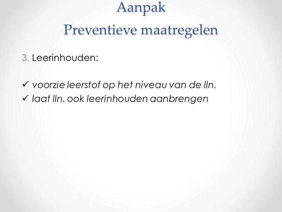 Aanpak Preventieve maatregelen 3. Leerinhouden: voorzie leerstof op het niveau van de lln.