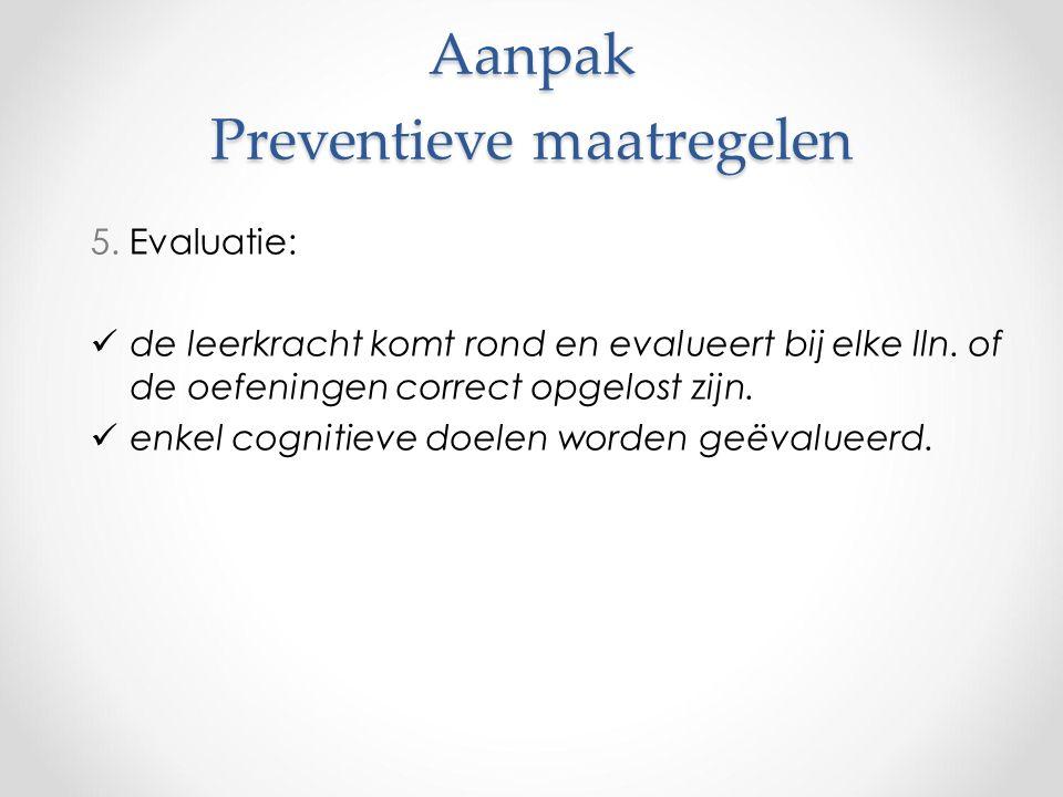 Aanpak Preventieve maatregelen 5. Evaluatie: de leerkracht komt rond en evalueert bij elke lln.