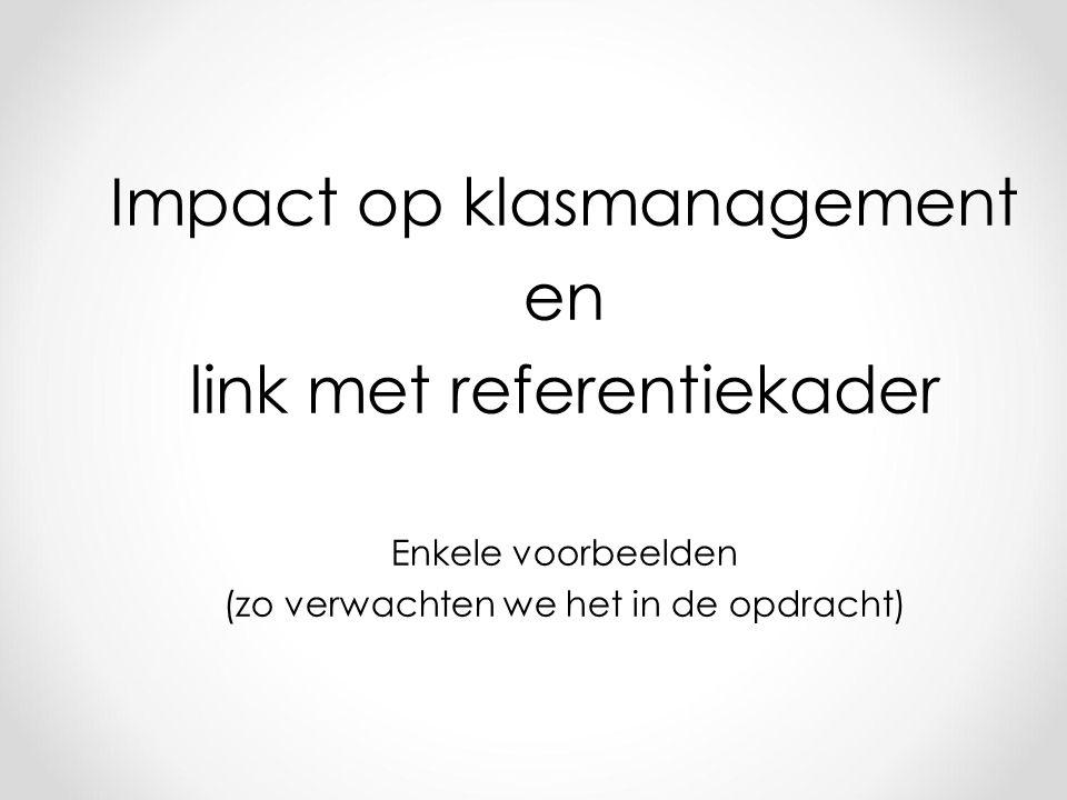 Impact op klasmanagement en link met referentiekader Enkele voorbeelden (zo verwachten we het in de opdracht)