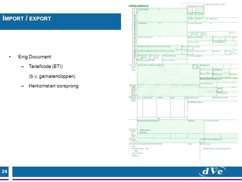 24 Enig Document –Tariefcode (BTI) (b.v. garnalendoppen) –Herkomst en oorsprong I MPORT / EXPORT