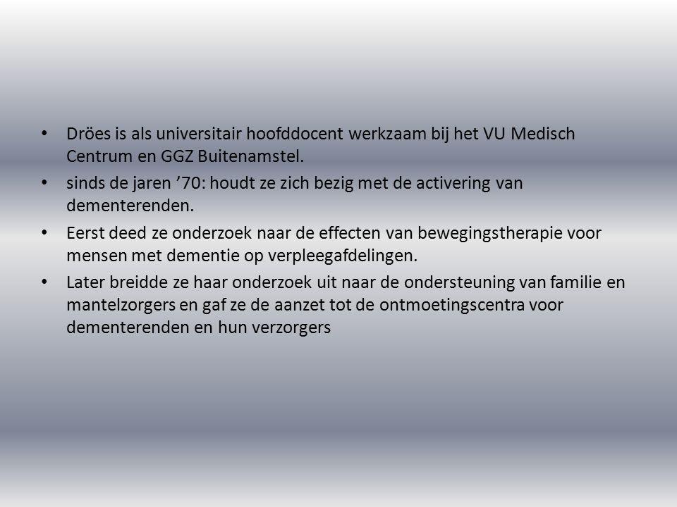 Dröes is als universitair hoofddocent werkzaam bij het VU Medisch Centrum en GGZ Buitenamstel. sinds de jaren '70: houdt ze zich bezig met de activeri