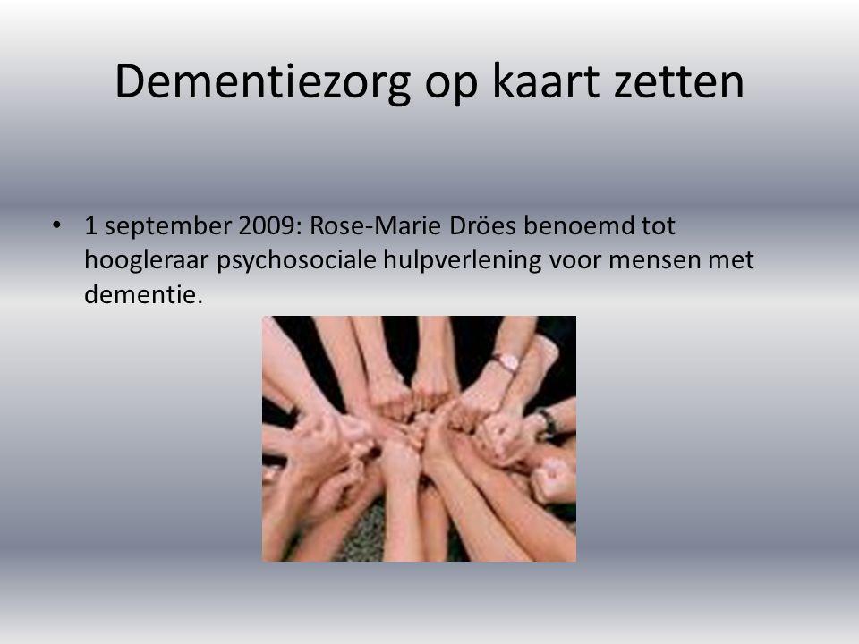 Dementiezorg op kaart zetten 1 september 2009: Rose-Marie Dröes benoemd tot hoogleraar psychosociale hulpverlening voor mensen met dementie.