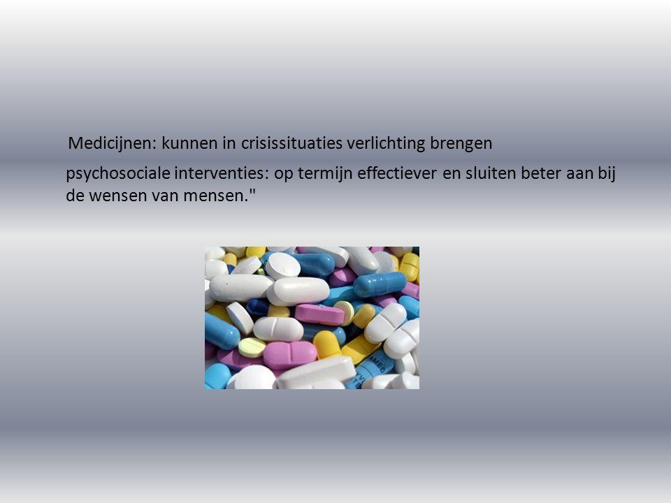 Medicijnen: kunnen in crisissituaties verlichting brengen psychosociale interventies: op termijn effectiever en sluiten beter aan bij de wensen van mensen.
