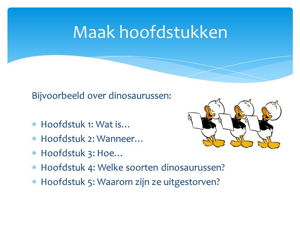 Bijvoorbeeld over dinosaurussen:  Hoofdstuk 1: Wat is…  Hoofdstuk 2: Wanneer…  Hoofdstuk 3: Hoe…  Hoofdstuk 4: Welke soorten dinosaurussen?  Hoof