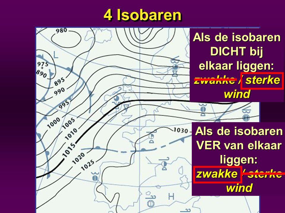 4 Isobaren Als de isobaren DICHT bij elkaar liggen: zwakke / sterke wind Als de isobaren VER van elkaar liggen: zwakke / sterke wind